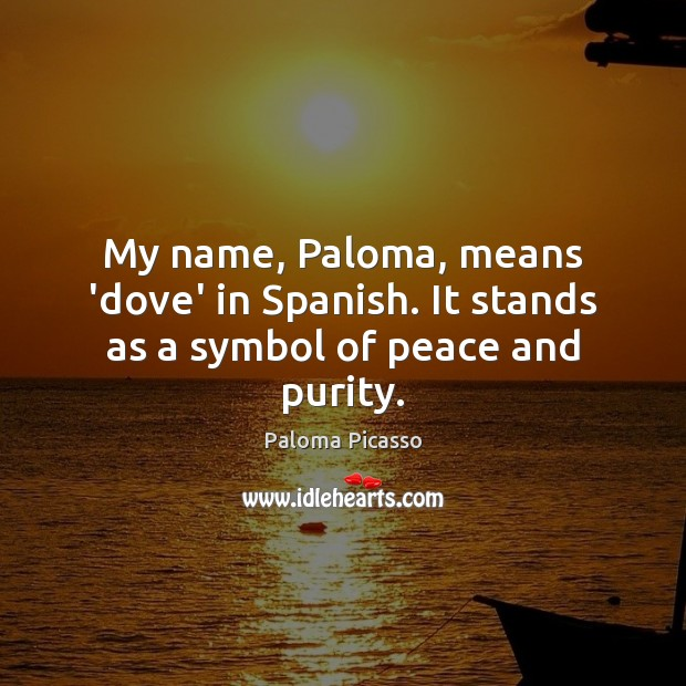 My name, Paloma, means 'dove' in Spanish. It stands as a symbol of peace and purity. Image