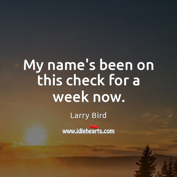 My name's been on this check for a week now. Larry Bird Picture Quote