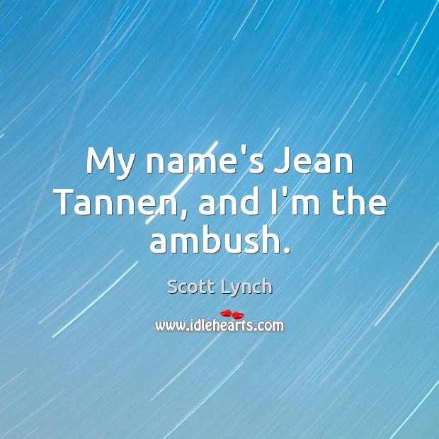 My name's Jean Tannen, and I'm the ambush. Scott Lynch Picture Quote