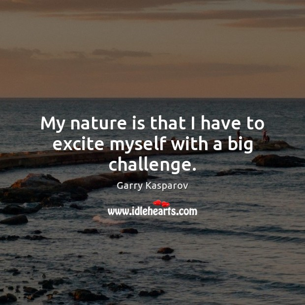 My nature is that I have to excite myself with a big challenge. Image