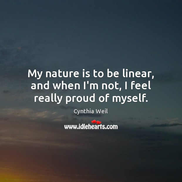 My nature is to be linear, and when I'm not, I feel really proud of myself. Cynthia Weil Picture Quote