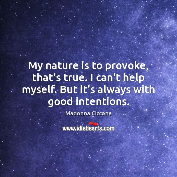 My nature is to provoke, that's true. I can't help myself. But Image