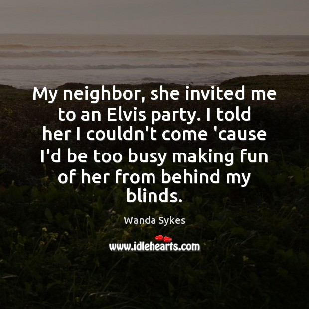 My neighbor, she invited me to an Elvis party. I told her Wanda Sykes Picture Quote