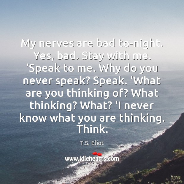 My nerves are bad to-night. Yes, bad. Stay with me. 'Speak to T.S. Eliot Picture Quote