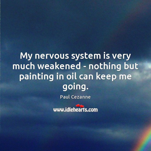 My nervous system is very much weakened – nothing but painting in oil can keep me going. Paul Cezanne Picture Quote