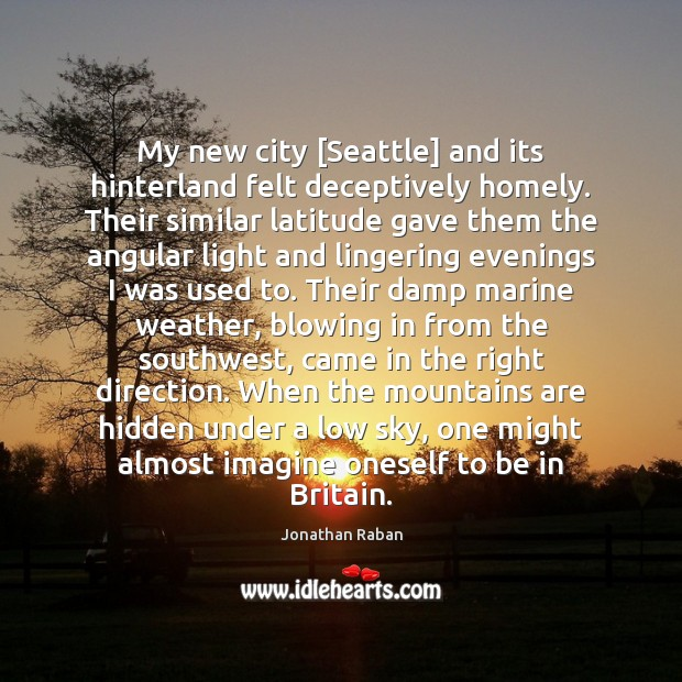 My new city [Seattle] and its hinterland felt deceptively homely. Their similar Jonathan Raban Picture Quote