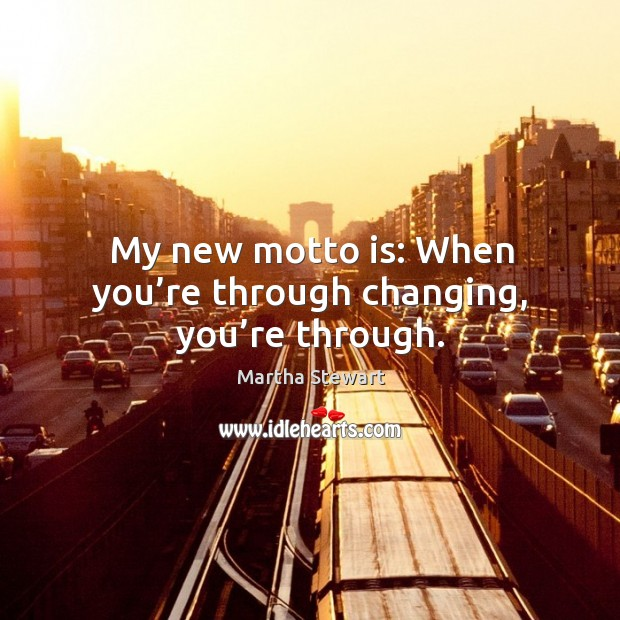 My new motto is: when you're through changing, you're through. Martha Stewart Picture Quote