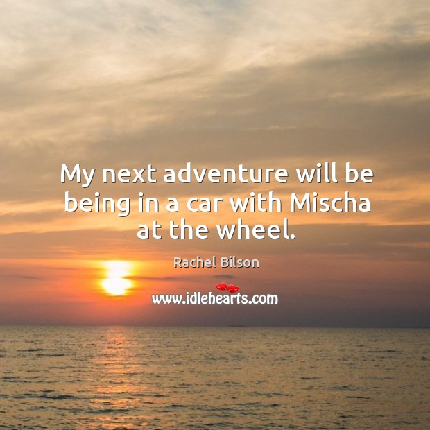 My next adventure will be being in a car with mischa at the wheel. Image