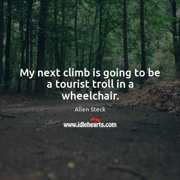 Image, My next climb is going to be a tourist troll in a wheelchair.