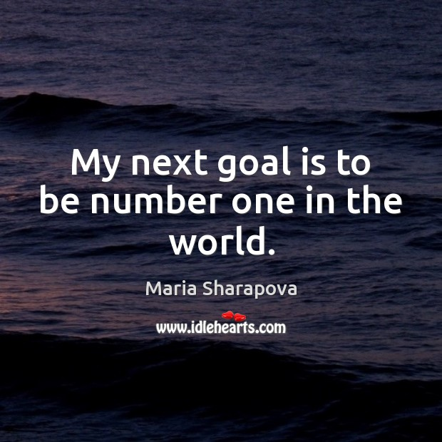 My next goal is to be number one in the world. Maria Sharapova Picture Quote