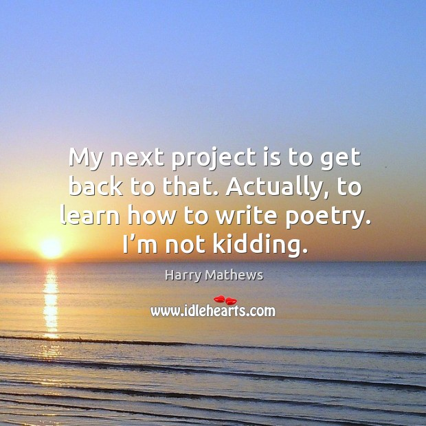 My next project is to get back to that. Actually, to learn how to write poetry. I'm not kidding. Harry Mathews Picture Quote