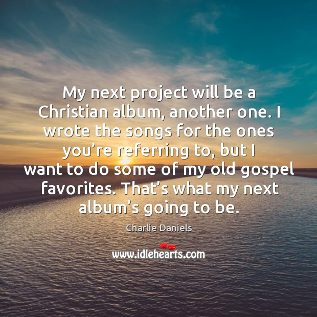 My next project will be a christian album, another one. I wrote the songs for the Image