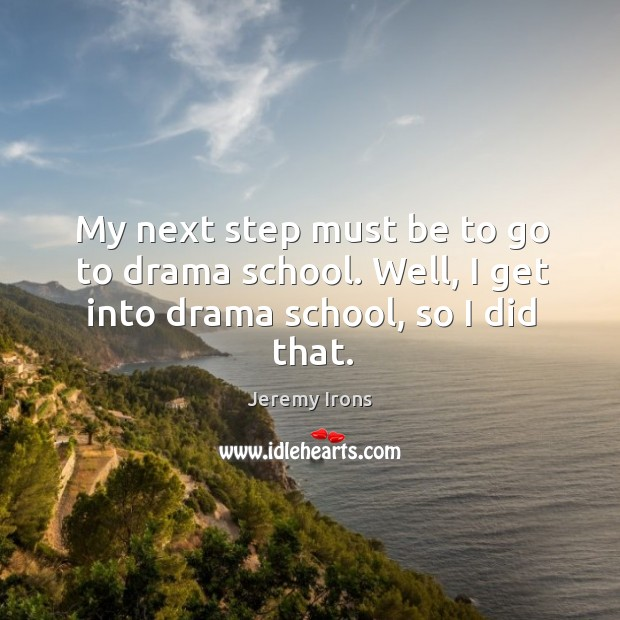Image, My next step must be to go to drama school. Well, I get into drama school, so I did that.
