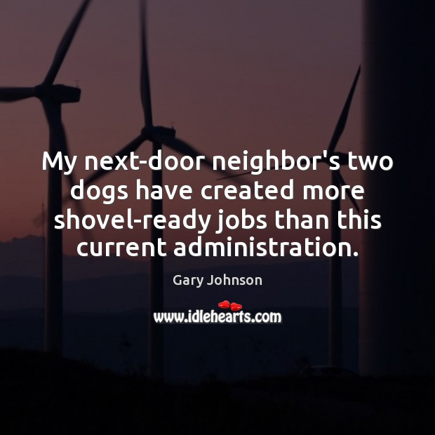 My next-door neighbor's two dogs have created more shovel-ready jobs than this Gary Johnson Picture Quote