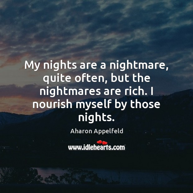 My nights are a nightmare, quite often, but the nightmares are rich. Image