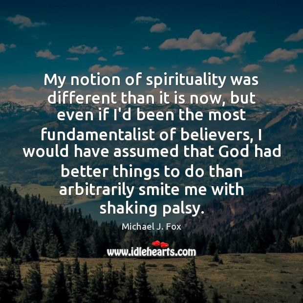 My notion of spirituality was different than it is now, but even Michael J. Fox Picture Quote