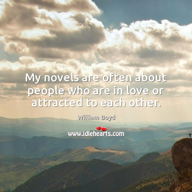 My novels are often about people who are in love or attracted to each other. William Boyd Picture Quote