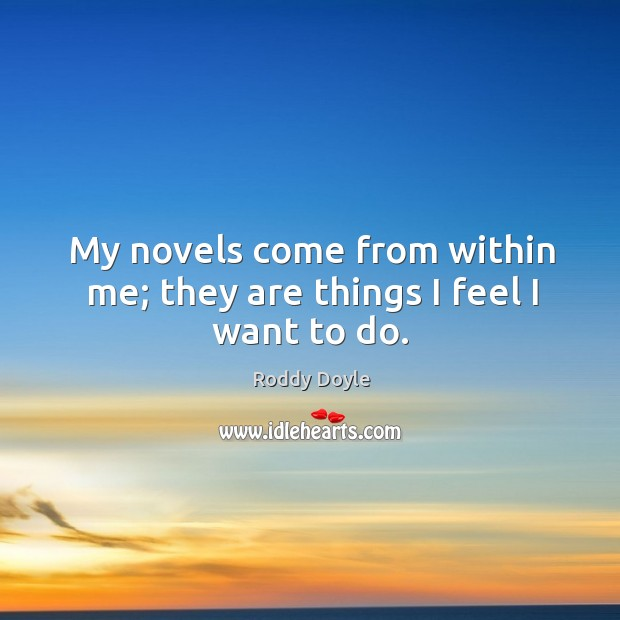 My novels come from within me; they are things I feel I want to do. Image