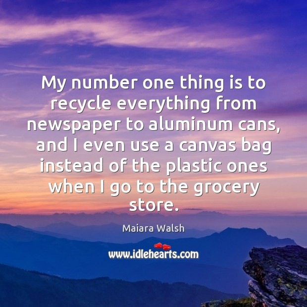 Image, My number one thing is to recycle everything from newspaper to aluminum
