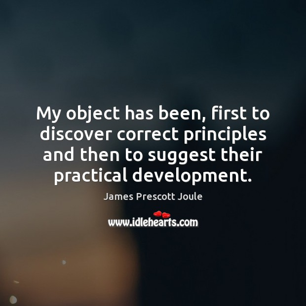 My object has been, first to discover correct principles and then to Image