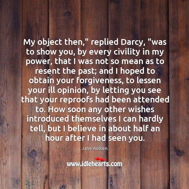 "Image, My object then,"" replied Darcy, ""was to show you, by every civility"