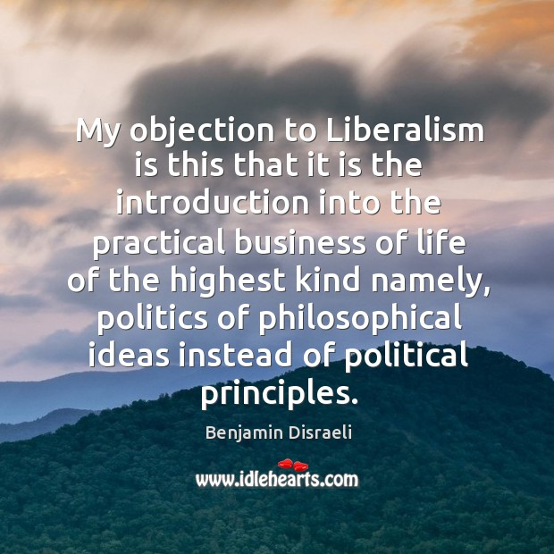 My objection to liberalism is this that it is the introduction into the practical business Image