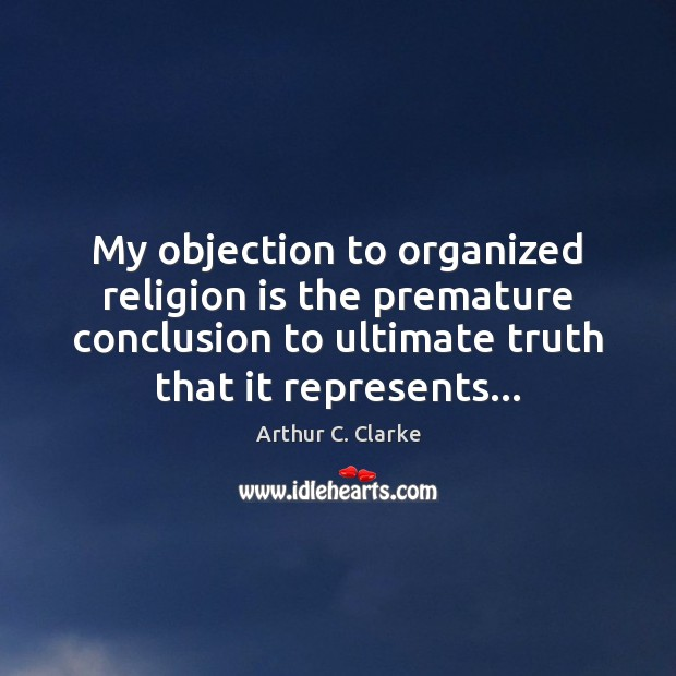 My objection to organized religion is the premature conclusion to ultimate truth Arthur C. Clarke Picture Quote