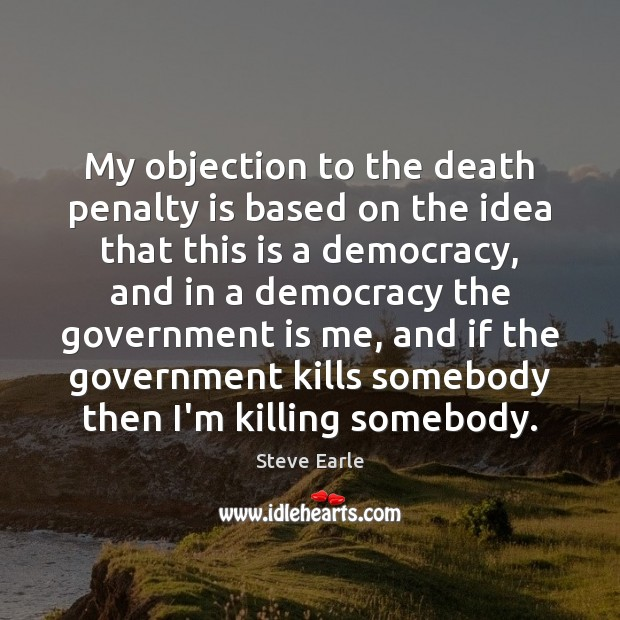 My objection to the death penalty is based on the idea that Steve Earle Picture Quote