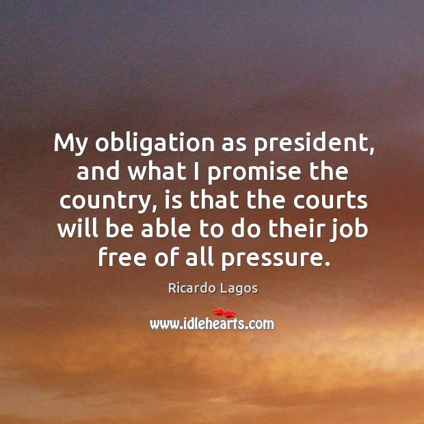 My obligation as president, and what I promise the country, is that the courts will be Ricardo Lagos Picture Quote