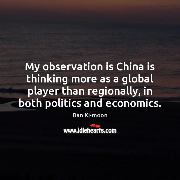Image, My observation is China is thinking more as a global player than