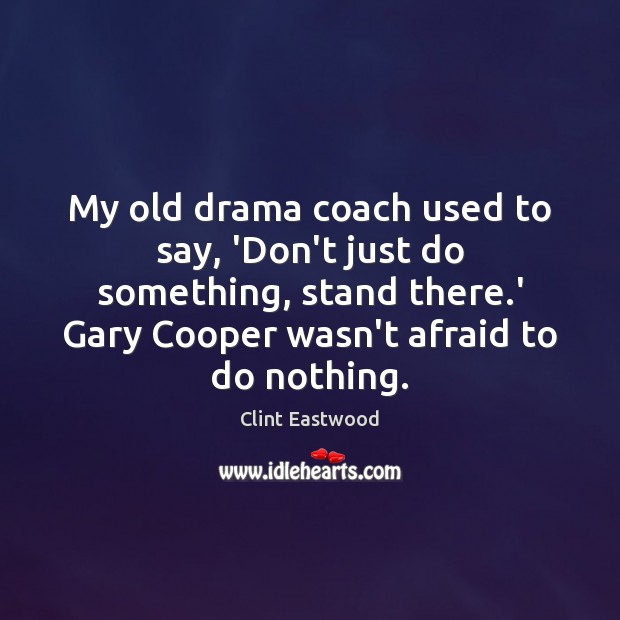 My old drama coach used to say, 'Don't just do something, stand Clint Eastwood Picture Quote