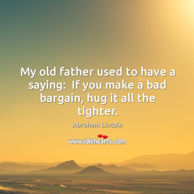 Image, My old father used to have a saying:  If you make a bad bargain, hug it all the tighter.