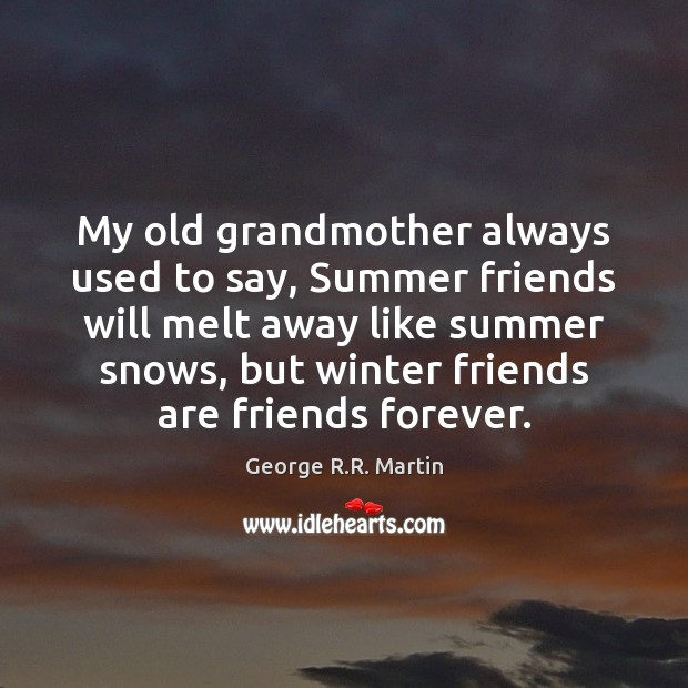 My old grandmother always used to say, Summer friends will melt away Image