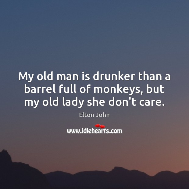My old man is drunker than a barrel full of monkeys, but my old lady she don't care. Elton John Picture Quote