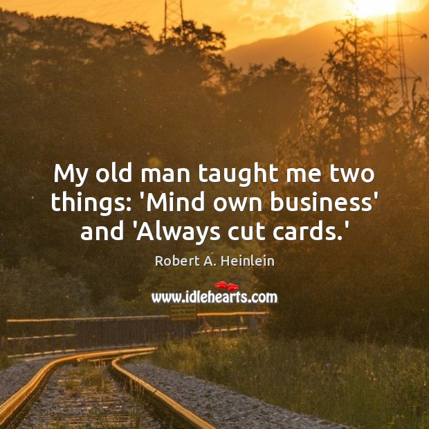 My old man taught me two things: 'Mind own business' and 'Always cut cards.' Robert A. Heinlein Picture Quote