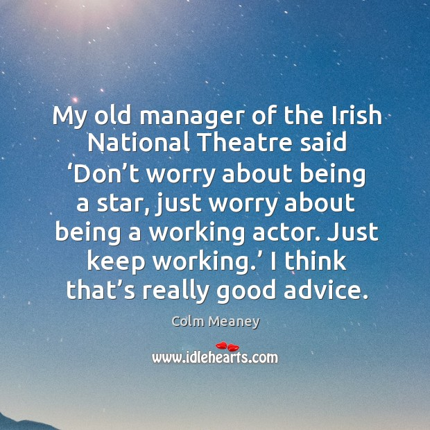 My old manager of the irish national theatre said 'don't worry about being a star Colm Meaney Picture Quote
