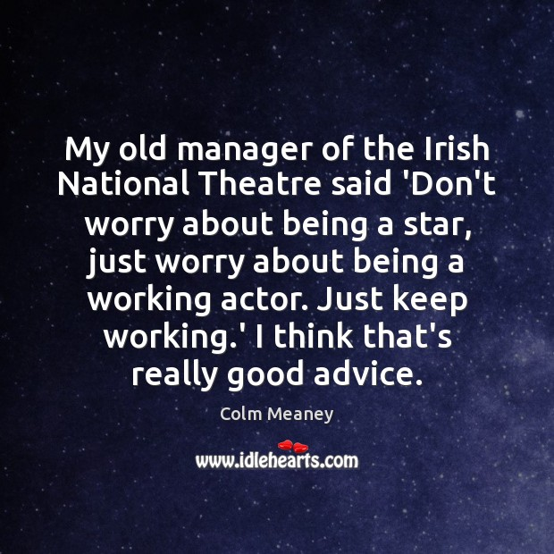My old manager of the Irish National Theatre said 'Don't worry about Colm Meaney Picture Quote