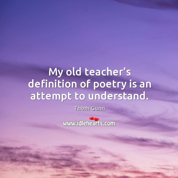 My old teacher's definition of poetry is an attempt to understand. Thom Gunn Picture Quote