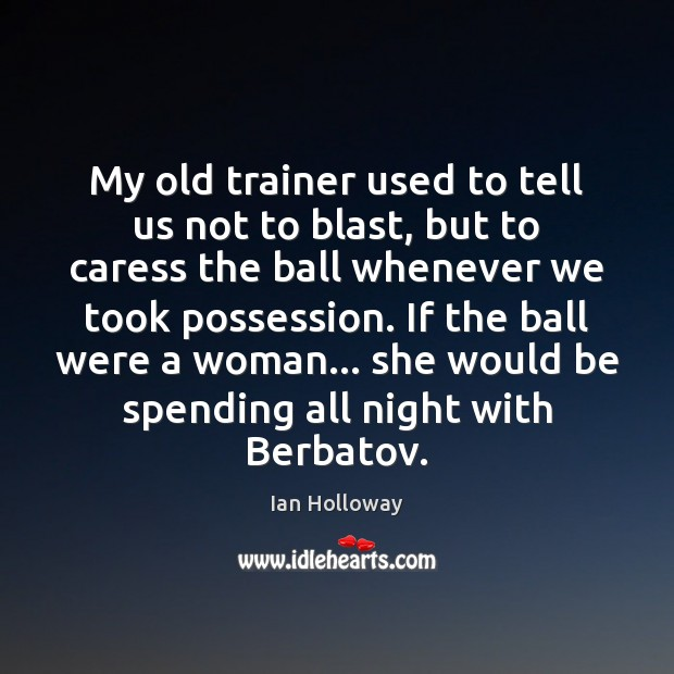 My old trainer used to tell us not to blast, but to Ian Holloway Picture Quote
