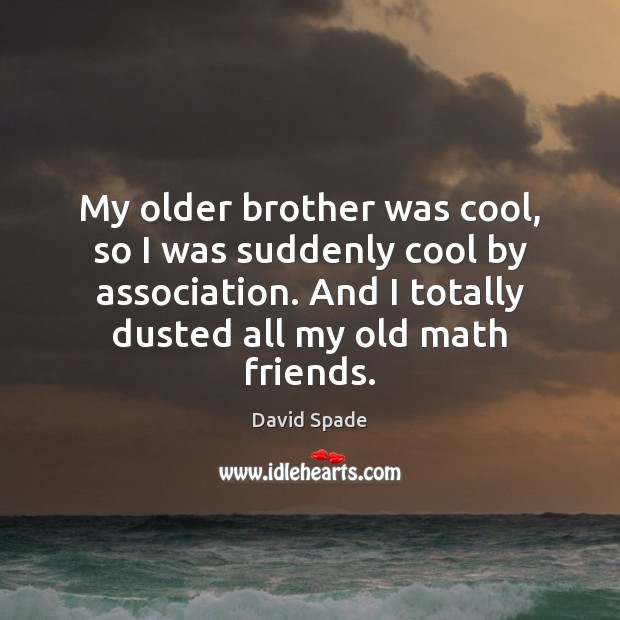 My older brother was cool, so I was suddenly cool by association. Image