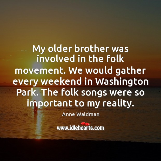 My older brother was involved in the folk movement. We would gather Anne Waldman Picture Quote