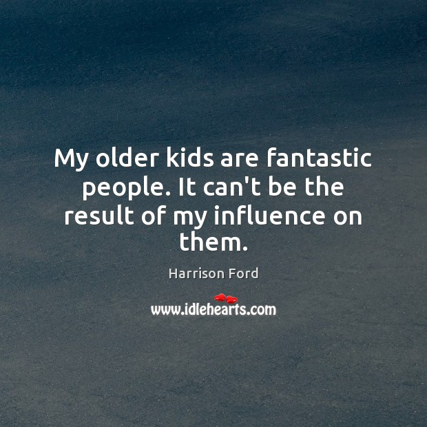 My older kids are fantastic people. It can't be the result of my influence on them. Image