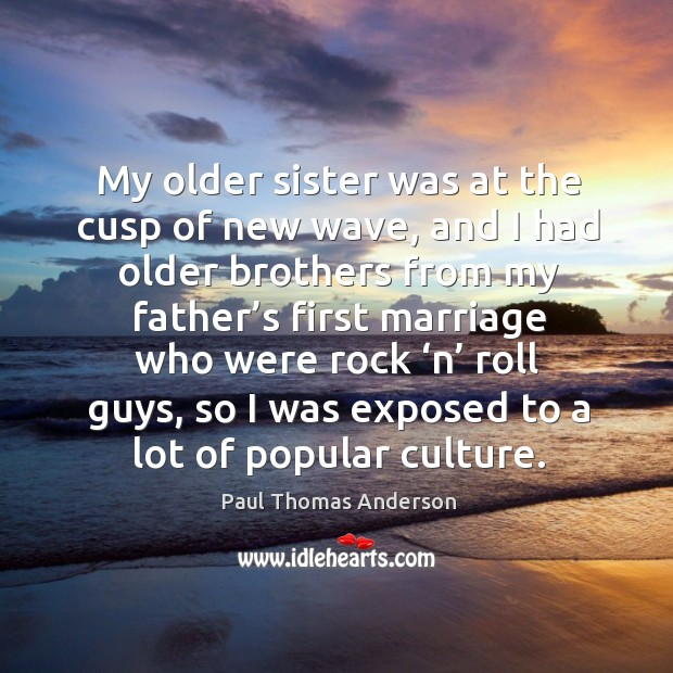 My older sister was at the cusp of new wave, and I had older brothers Paul Thomas Anderson Picture Quote