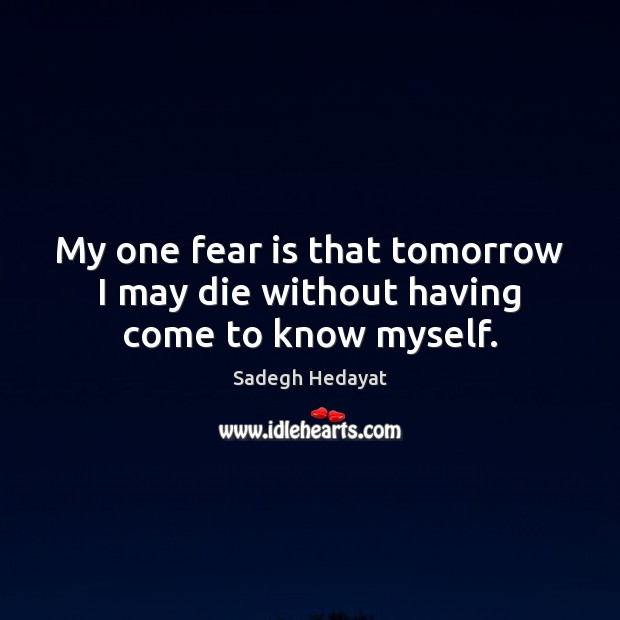 My one fear is that tomorrow I may die without having come to know myself. Fear Quotes Image
