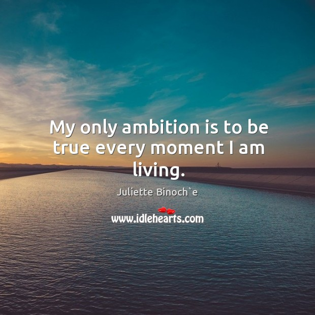 My only ambition is to be true every moment I am living. Image