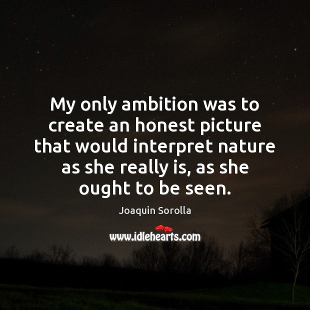 My only ambition was to create an honest picture that would interpret Joaquin Sorolla Picture Quote