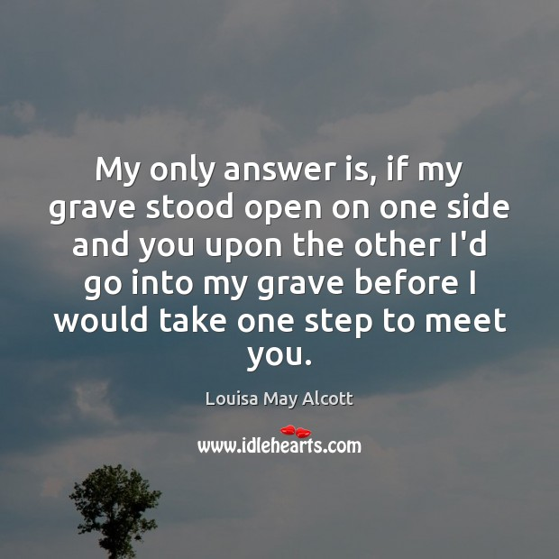 My only answer is, if my grave stood open on one side Image