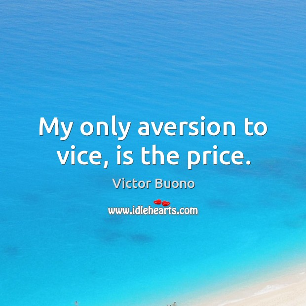My only aversion to vice, is the price. Image