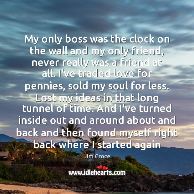 My only boss was the clock on the wall and my only Jim Croce Picture Quote