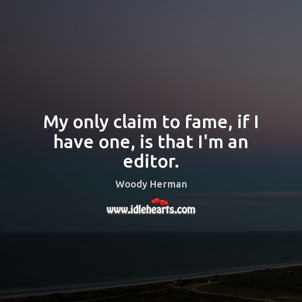 My only claim to fame, if I have one, is that I'm an editor. Woody Herman Picture Quote
